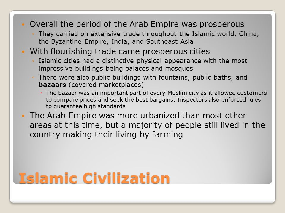 Islamic Civilization Overall the period of the Arab Empire was prosperous ◦They carried on extensive trade throughout the Islamic world, China, the By