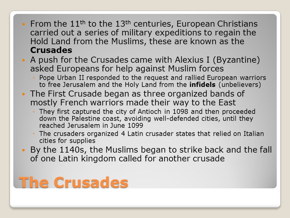 The Crusades From the 11 th to the 13 th centuries, European Christians carried out a series of military expeditions to regain the Hold Land from the Muslims, these are known as the Crusades A push for the Crusades came with Alexius I (Byzantine) asked Europeans for help against Muslim forces ◦Pope Urban II responded to the request and rallied European warriors to free Jerusalem and the Holy Land from the infidels (unbelievers) The First Crusade began as three organized bands of mostly French warriors made their way to the East ◦They first captured the city of Antioch in 1098 and then proceeded down the Palestine coast, avoiding well-defended cities, until they reached Jerusalem in June 1099 ◦The crusaders organized 4 Latin crusader states that relied on Italian cities for supplies By the 1140s, the Muslims began to strike back and the fall of one Latin kingdom called for another crusade