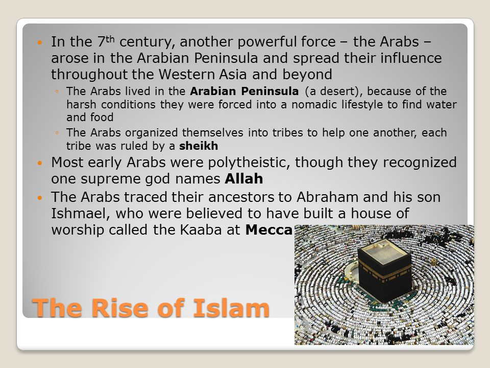 The Rise of Islam In the 7 th century, another powerful force – the Arabs – arose in the Arabian Peninsula and spread their influence throughout the W
