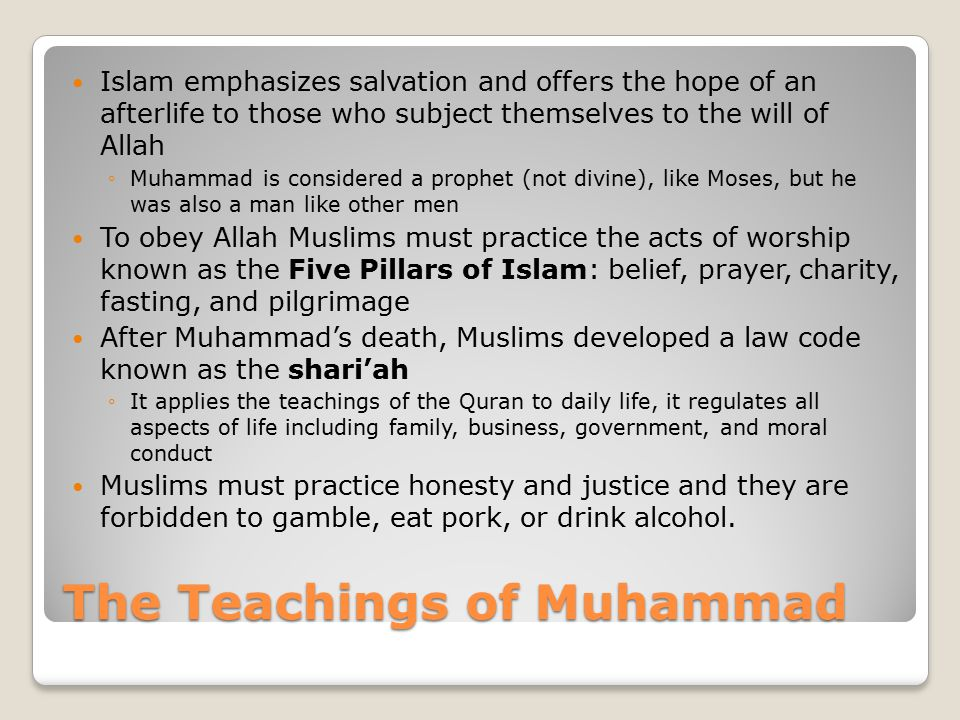 The Teachings of Muhammad Islam emphasizes salvation and offers the hope of an afterlife to those who subject themselves to the will of Allah ◦Muhammad is considered a prophet (not divine), like Moses, but he was also a man like other men To obey Allah Muslims must practice the acts of worship known as the Five Pillars of Islam: belief, prayer, charity, fasting, and pilgrimage After Muhammad's death, Muslims developed a law code known as the shari'ah ◦It applies the teachings of the Quran to daily life, it regulates all aspects of life including family, business, government, and moral conduct Muslims must practice honesty and justice and they are forbidden to gamble, eat pork, or drink alcohol.