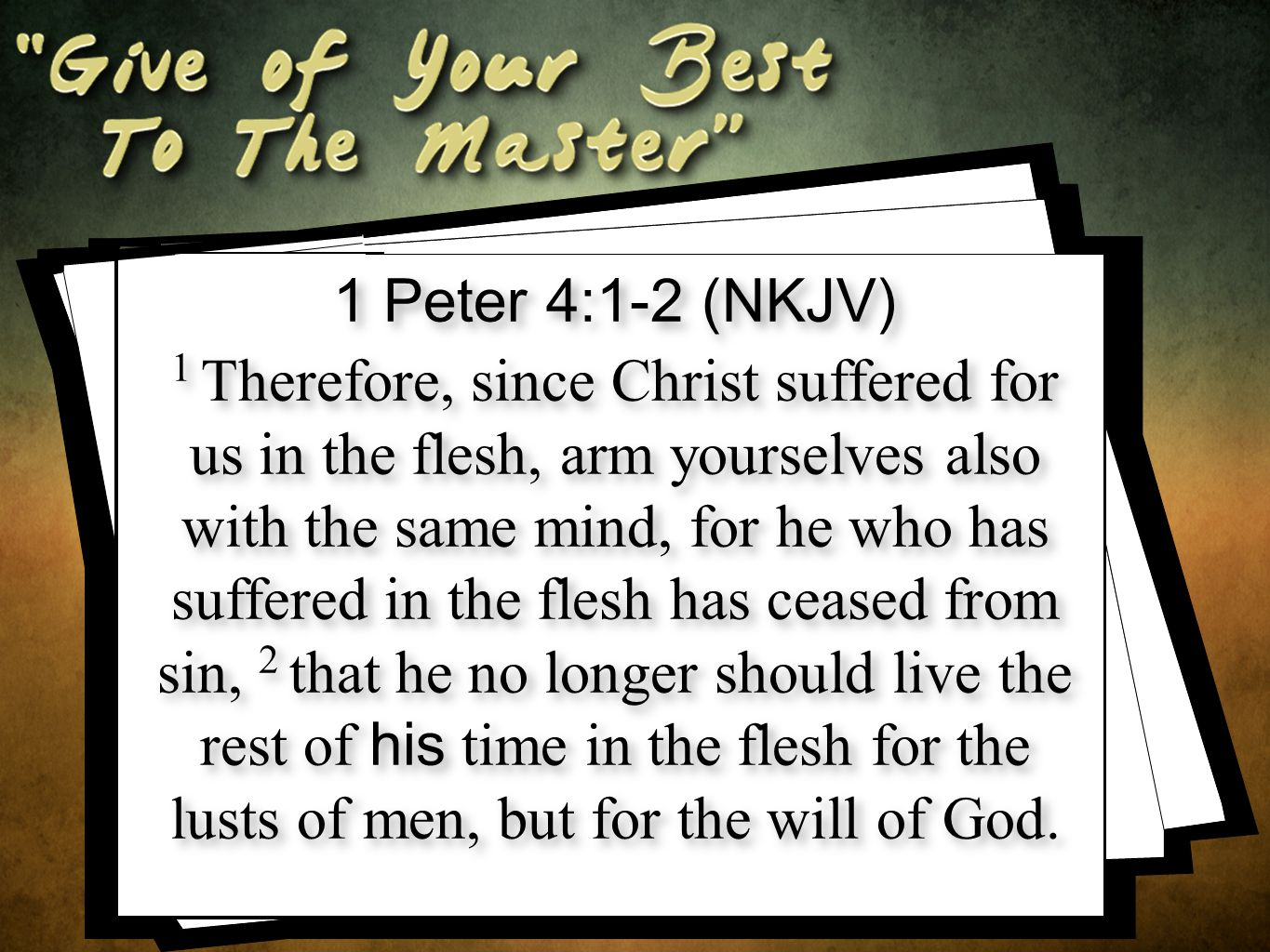 1 Peter 4:1-2 (NKJV) 1 Therefore, since Christ suffered for us in the flesh, arm yourselves also with the same mind, for he who has suffered in the flesh has ceased from sin, 2 that he no longer should live the rest of his time in the flesh for the lusts of men, but for the will of God.