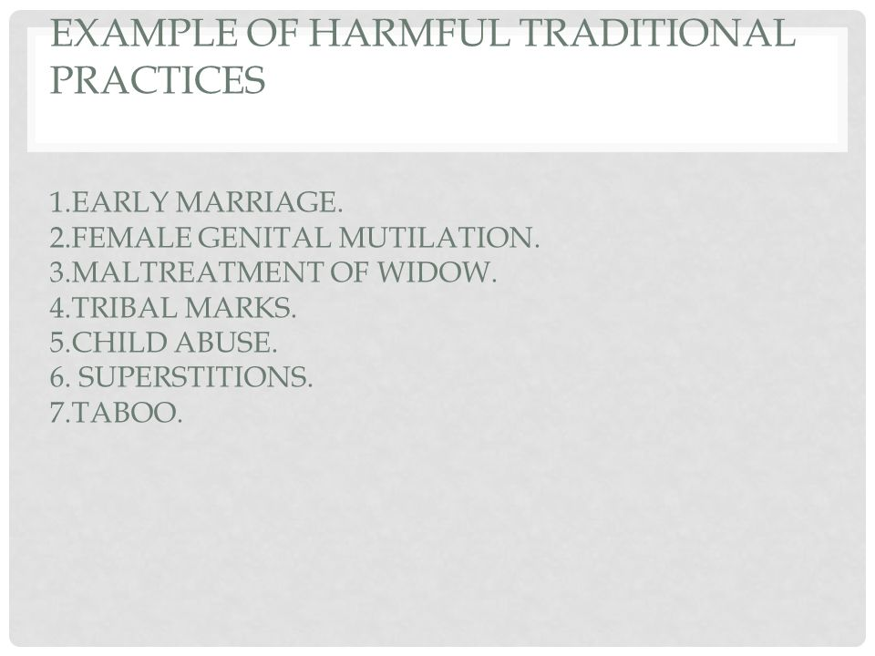 EXAMPLE OF HARMFUL TRADITIONAL PRACTICES 1.EARLY MARRIAGE. 2.FEMALE GENITAL MUTILATION. 3.MALTREATMENT OF WIDOW. 4.TRIBAL MARKS. 5.CHILD ABUSE. 6. SUP