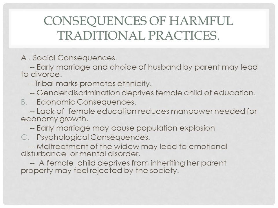CONSEQUENCES OF HARMFUL TRADITIONAL PRACTICES. A. Social Consequences. -- Early marriage and choice of husband by parent may lead to divorce. --Tribal