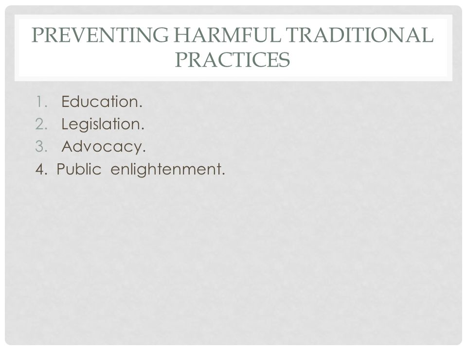 PREVENTING HARMFUL TRADITIONAL PRACTICES 1.Education. 2.Legislation. 3.Advocacy. 4. Public enlightenment.
