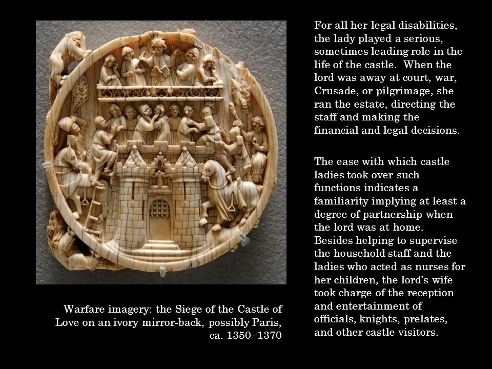 For all her legal disabilities, the lady played a serious, sometimes leading role in the life of the castle. When the lord was away at court, war, Cru