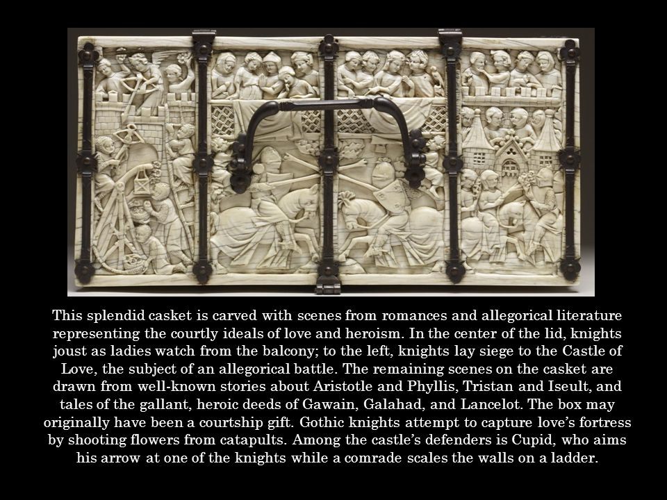 This splendid casket is carved with scenes from romances and allegorical literature representing the courtly ideals of love and heroism. In the center