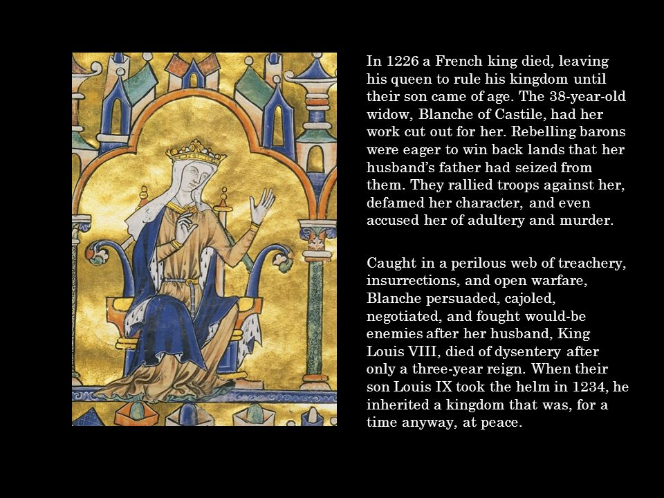 In 1226 a French king died, leaving his queen to rule his kingdom until their son came of age. The 38-year-old widow, Blanche of Castile, had her work
