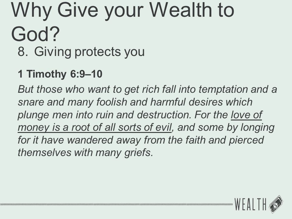 Why Give your Wealth to God? 8.Giving protects you 1 Timothy 6:9–10 But those who want to get rich fall into temptation and a snare and many foolish a