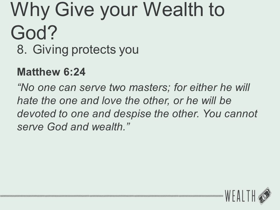 "Why Give your Wealth to God? 8.Giving protects you Matthew 6:24 ""No one can serve two masters; for either he will hate the one and love the other, or"