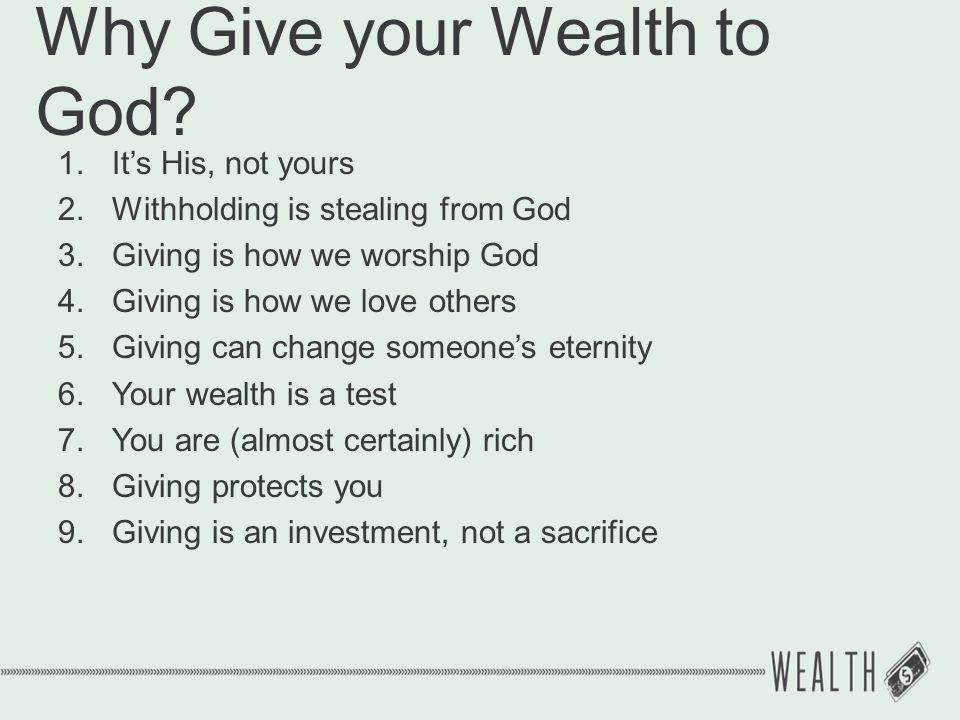 Why Give your Wealth to God? 1.It's His, not yours 2.Withholding is stealing from God 3.Giving is how we worship God 4.Giving is how we love others 5.