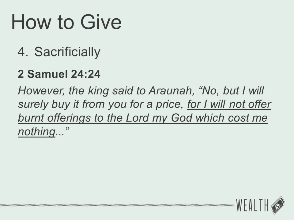"How to Give 4.Sacrificially 2 Samuel 24:24 However, the king said to Araunah, ""No, but I will surely buy it from you for a price, for I will not offer"