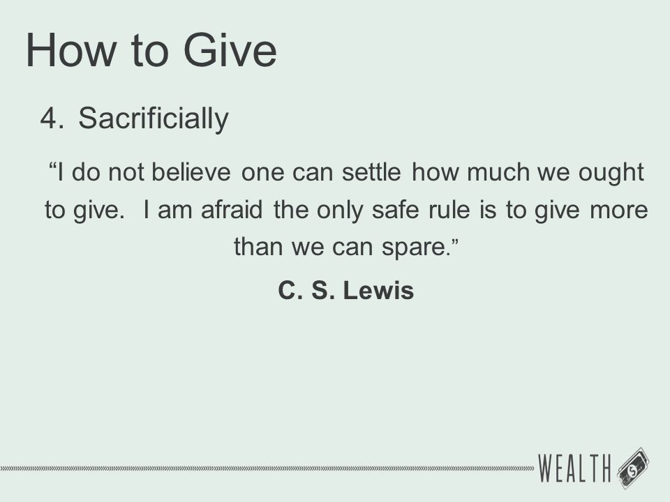 "How to Give 4.Sacrificially ""I do not believe one can settle how much we ought to give. I am afraid the only safe rule is to give more than we can spa"