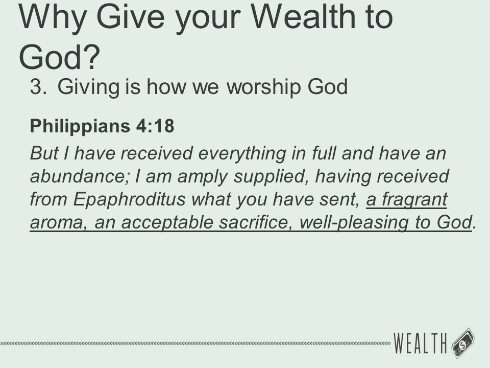 Why Give your Wealth to God? 3.Giving is how we worship God Philippians 4:18 But I have received everything in full and have an abundance; I am amply
