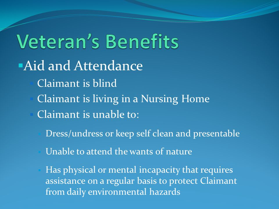  Aid and Attendance  Claimant is blind  Claimant is living in a Nursing Home  Claimant is unable to:  Dress/undress or keep self clean and presentable  Unable to attend the wants of nature  Has physical or mental incapacity that requires assistance on a regular basis to protect Claimant from daily environmental hazards
