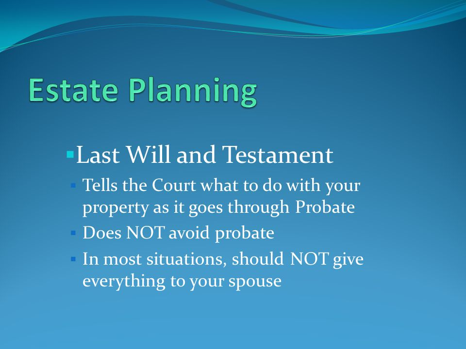  Last Will and Testament  Tells the Court what to do with your property as it goes through Probate  Does NOT avoid probate  In most situations, should NOT give everything to your spouse
