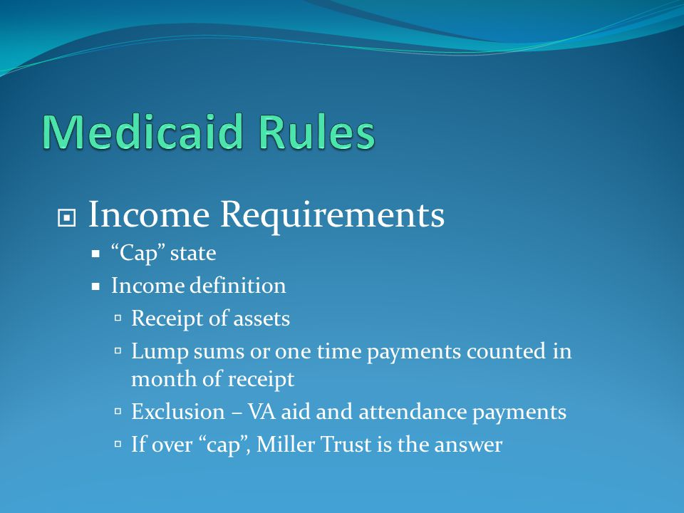  Income Requirements  Cap state  Income definition  Receipt of assets  Lump sums or one time payments counted in month of receipt  Exclusion – VA aid and attendance payments  If over cap , Miller Trust is the answer
