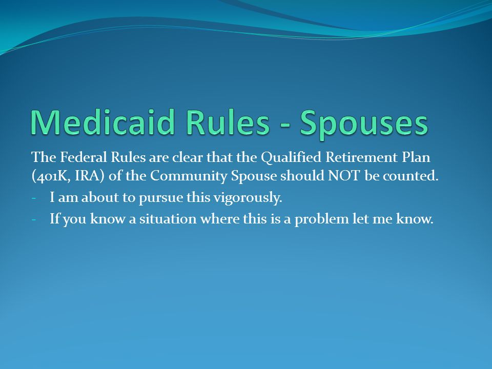 The Federal Rules are clear that the Qualified Retirement Plan (401K, IRA) of the Community Spouse should NOT be counted.