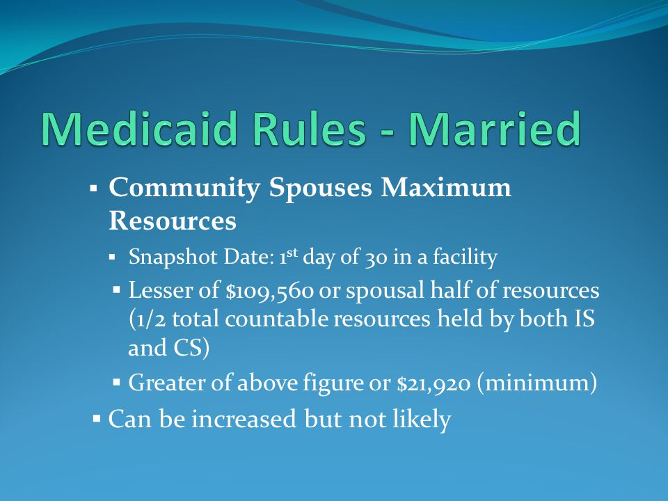  Community Spouses Maximum Resources  Snapshot Date: 1 st day of 30 in a facility  Lesser of $109,560 or spousal half of resources (1/2 total countable resources held by both IS and CS)  Greater of above figure or $21,920 (minimum)  Can be increased but not likely