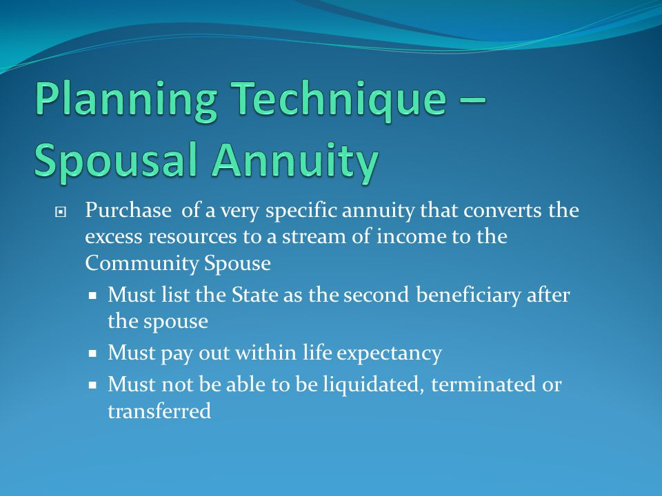  Purchase of a very specific annuity that converts the excess resources to a stream of income to the Community Spouse  Must list the State as the second beneficiary after the spouse  Must pay out within life expectancy  Must not be able to be liquidated, terminated or transferred