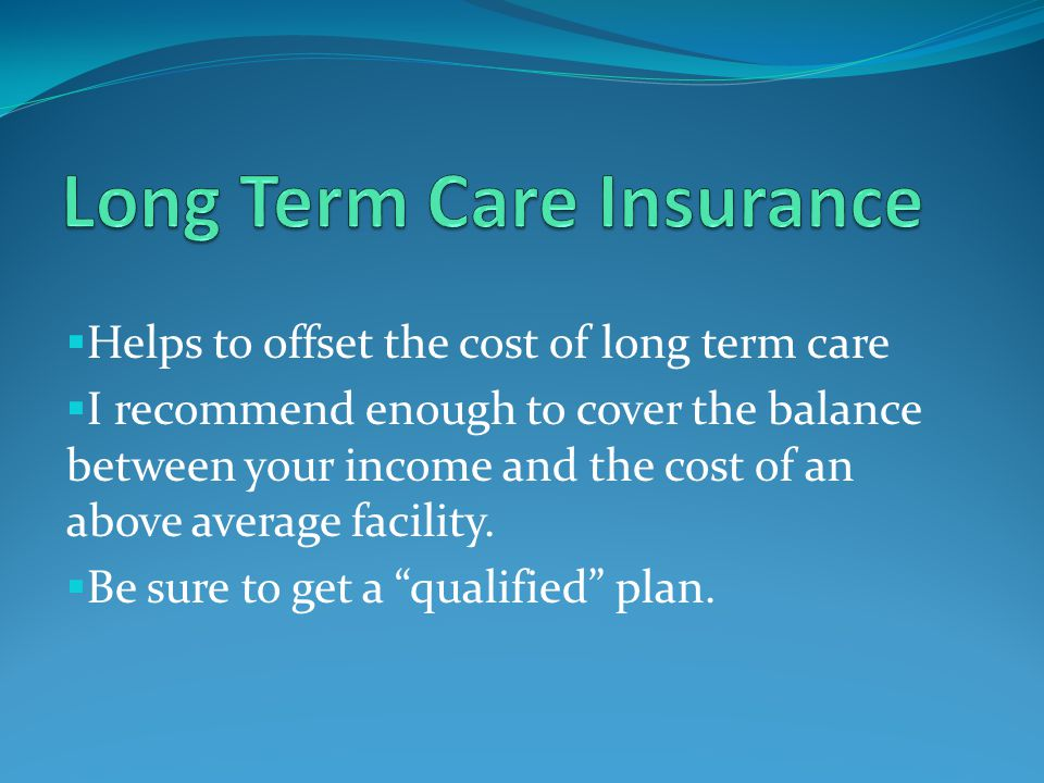  Helps to offset the cost of long term care  I recommend enough to cover the balance between your income and the cost of an above average facility.