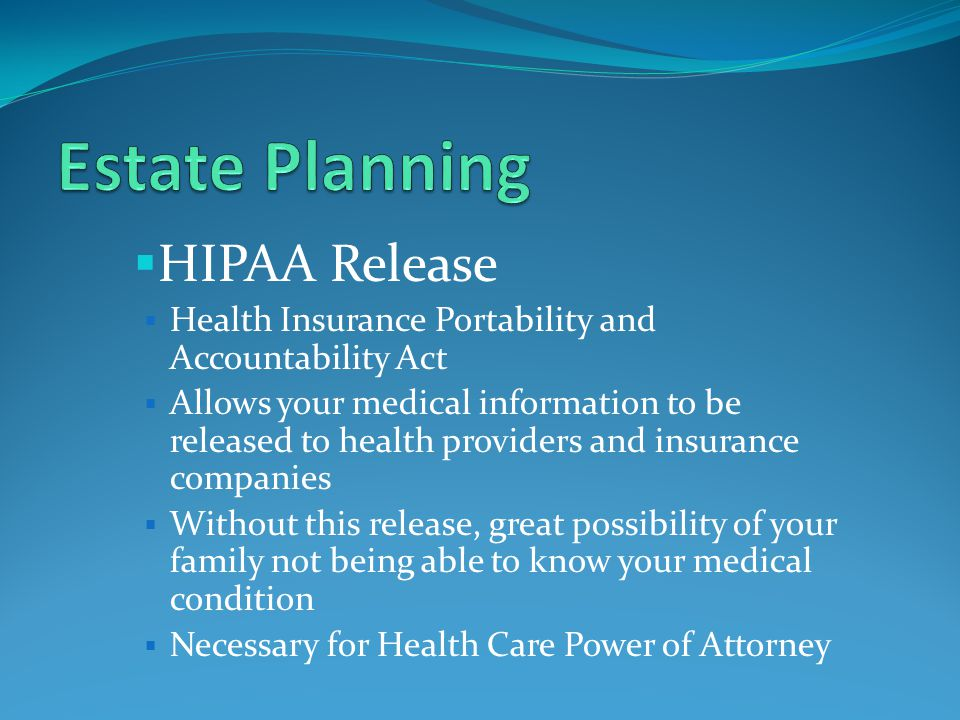  HIPAA Release  Health Insurance Portability and Accountability Act  Allows your medical information to be released to health providers and insurance companies  Without this release, great possibility of your family not being able to know your medical condition  Necessary for Health Care Power of Attorney