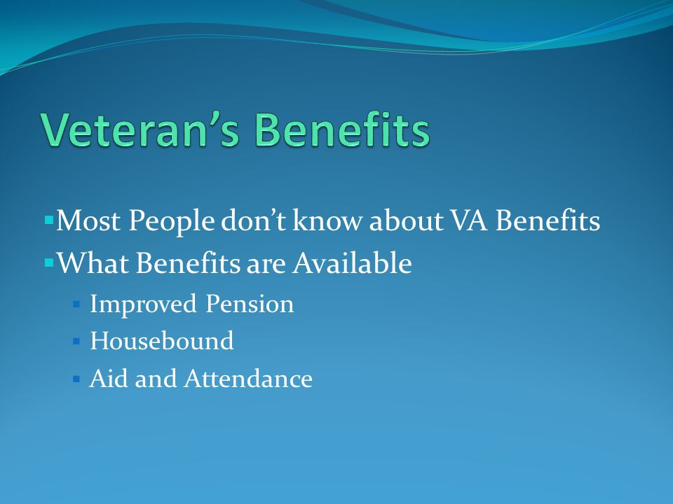  Requirements for Improved Pension Benefits  Served 90 days active service, 1 day during time of war  Discharged other than dishonorable  Limited Income and limited assets  Permanent and total disability at the time of application  Disability was caused without willful misconduct  Sign and submit an application