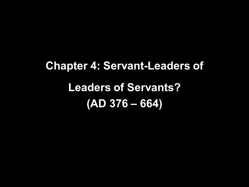 Chapter 4: Servant-Leaders of Leaders of Servants (AD 376 – 664)