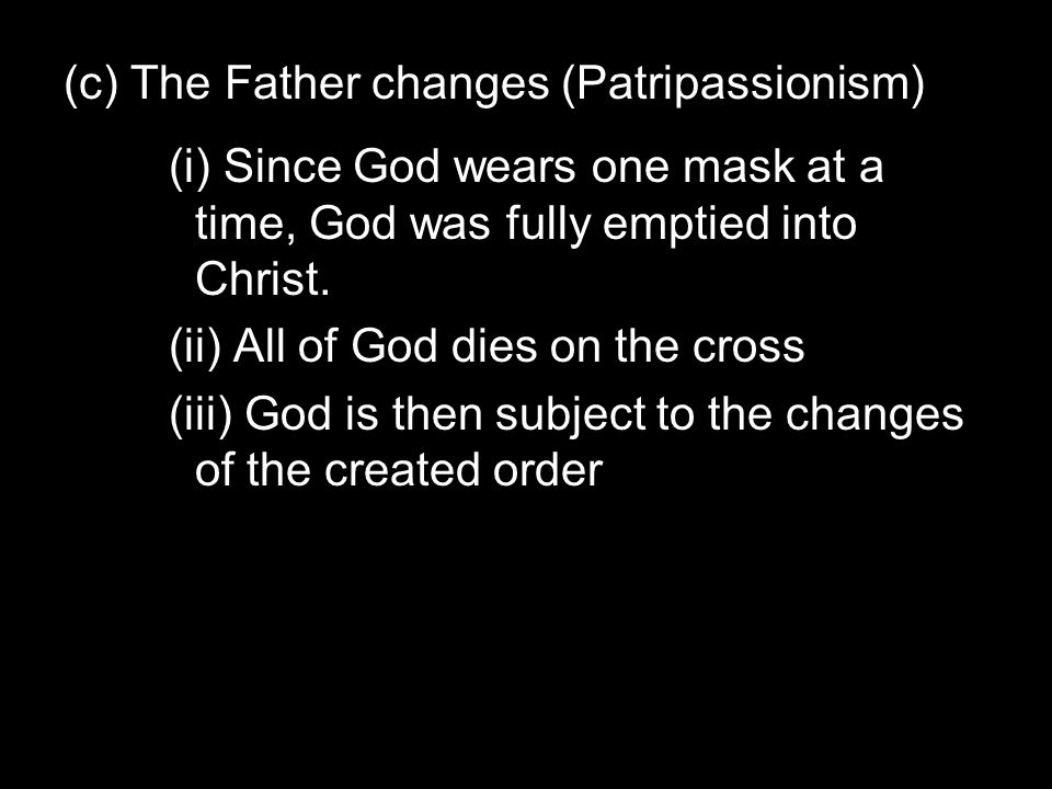 (c) The Father changes (Patripassionism) (i) Since God wears one mask at a time, God was fully emptied into Christ.