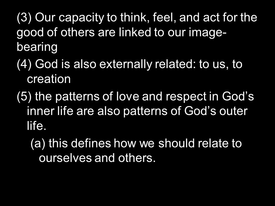 (3) Our capacity to think, feel, and act for the good of others are linked to our image- bearing (4) God is also externally related: to us, to creation (5) the patterns of love and respect in God's inner life are also patterns of God's outer life.