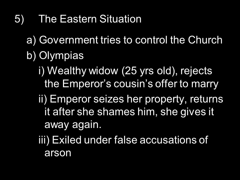 5)The Eastern Situation a) Government tries to control the Church b) Olympias i) Wealthy widow (25 yrs old), rejects the Emperor's cousin's offer to marry ii) Emperor seizes her property, returns it after she shames him, she gives it away again.