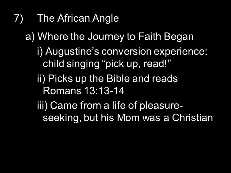 7)The African Angle a) Where the Journey to Faith Began i) Augustine's conversion experience: child singing pick up, read! ii) Picks up the Bible and reads Romans 13:13-14 iii) Came from a life of pleasure- seeking, but his Mom was a Christian