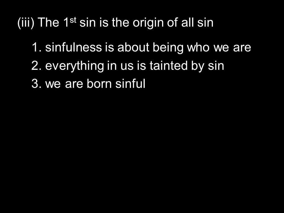 (iii) The 1 st sin is the origin of all sin 1. sinfulness is about being who we are 2.