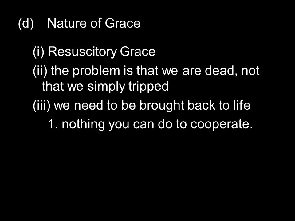 (d)Nature of Grace (i) Resuscitory Grace (ii) the problem is that we are dead, not that we simply tripped (iii) we need to be brought back to life 1.