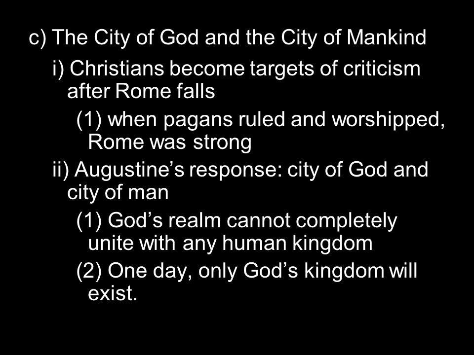 c) The City of God and the City of Mankind i) Christians become targets of criticism after Rome falls (1) when pagans ruled and worshipped, Rome was strong ii) Augustine's response: city of God and city of man (1) God's realm cannot completely unite with any human kingdom (2) One day, only God's kingdom will exist.