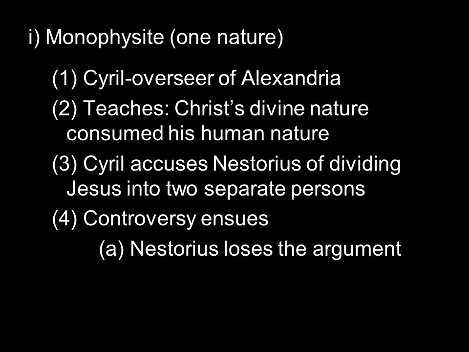i) Monophysite (one nature) (1) Cyril-overseer of Alexandria (2) Teaches: Christ's divine nature consumed his human nature (3) Cyril accuses Nestorius of dividing Jesus into two separate persons (4) Controversy ensues (a) Nestorius loses the argument