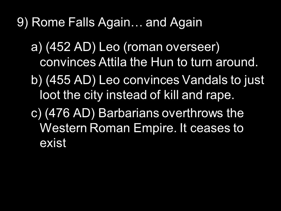 9) Rome Falls Again… and Again a) (452 AD) Leo (roman overseer) convinces Attila the Hun to turn around. b) (455 AD) Leo convinces Vandals to just loo