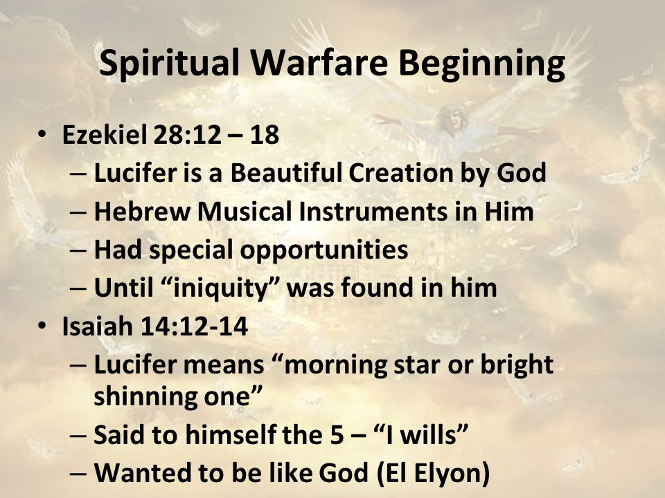 Spiritual Warfare Beginning Ezekiel 28:12 – 18 – Lucifer is a Beautiful Creation by God – Hebrew Musical Instruments in Him – Had special opportunities – Until iniquity was found in him Isaiah 14:12-14 – Lucifer means morning star or bright shinning one – Said to himself the 5 – I wills – Wanted to be like God (El Elyon)