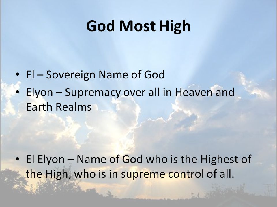 God Most High El – Sovereign Name of God Elyon – Supremacy over all in Heaven and Earth Realms El Elyon – Name of God who is the Highest of the High, who is in supreme control of all.