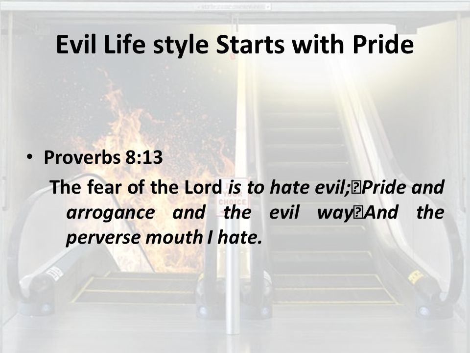 Evil Life style Starts with Pride Proverbs 8:13 The fear of the Lord is to hate evil; Pride and arrogance and the evil way And the perverse mouth I hate.