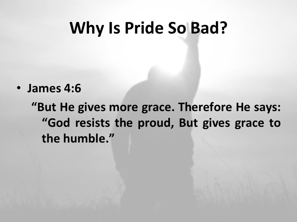 Why Is Pride So Bad. James 4:6 But He gives more grace.