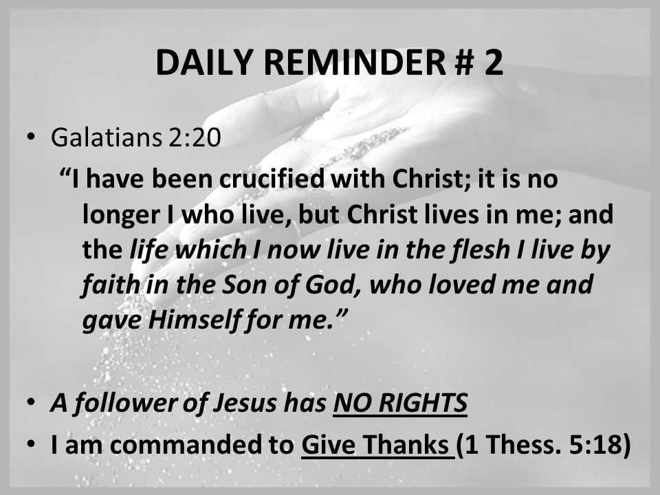 DAILY REMINDER # 2 Galatians 2:20 I have been crucified with Christ; it is no longer I who live, but Christ lives in me; and the life which I now live in the flesh I live by faith in the Son of God, who loved me and gave Himself for me. A follower of Jesus has NO RIGHTS I am commanded to Give Thanks (1 Thess.