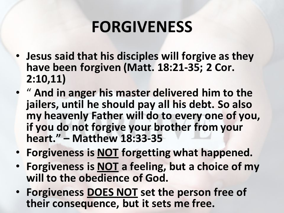 FORGIVENESS Jesus said that his disciples will forgive as they have been forgiven (Matt.