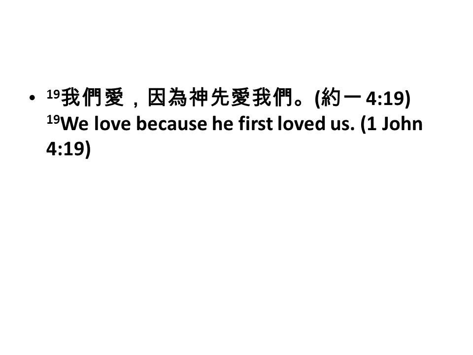 19 我們愛,因為神先愛我們。 ( 約一 4:19) 19 We love because he first loved us. (1 John 4:19)