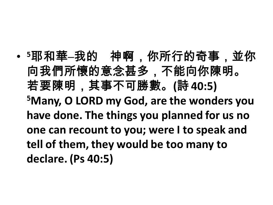 5 耶和華 ─ 我的 神啊,你所行的奇事,並你 向我們所懷的意念甚多,不能向你陳明。 若要陳明,其事不可勝數。 ( 詩 40:5) 5 Many, O LORD my God, are the wonders you have done.