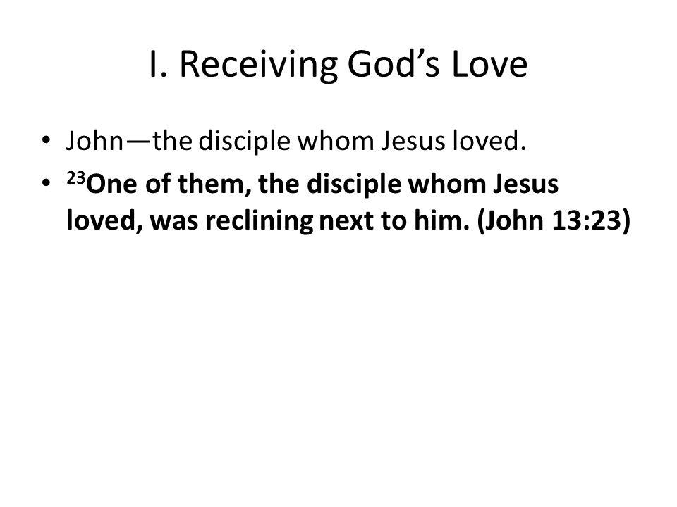 I. Receiving God's Love John—the disciple whom Jesus loved.