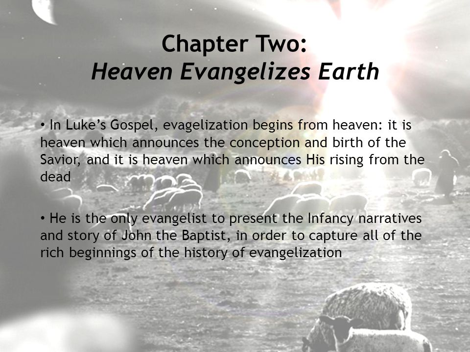 In Luke's Gospel, evagelization begins from heaven: it is heaven which announces the conception and birth of the Savior, and it is heaven which announces His rising from the dead He is the only evangelist to present the Infancy narratives and story of John the Baptist, in order to capture all of the rich beginnings of the history of evangelization Chapter Two: Heaven Evangelizes Earth