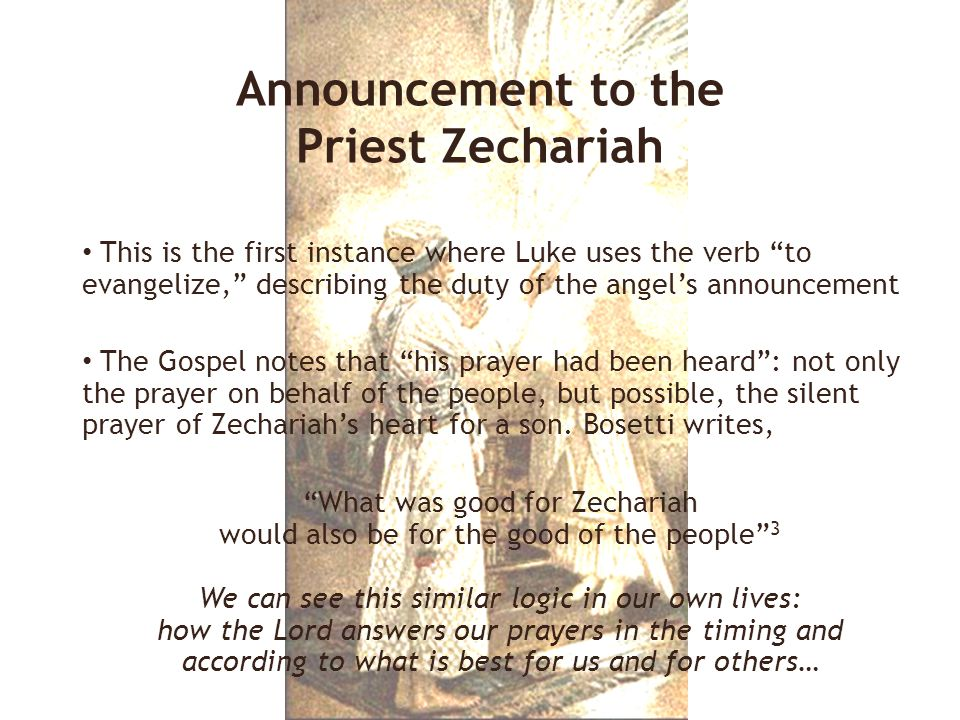 This is the first instance where Luke uses the verb to evangelize, describing the duty of the angel's announcement The Gospel notes that his prayer had been heard : not only the prayer on behalf of the people, but possible, the silent prayer of Zechariah's heart for a son.