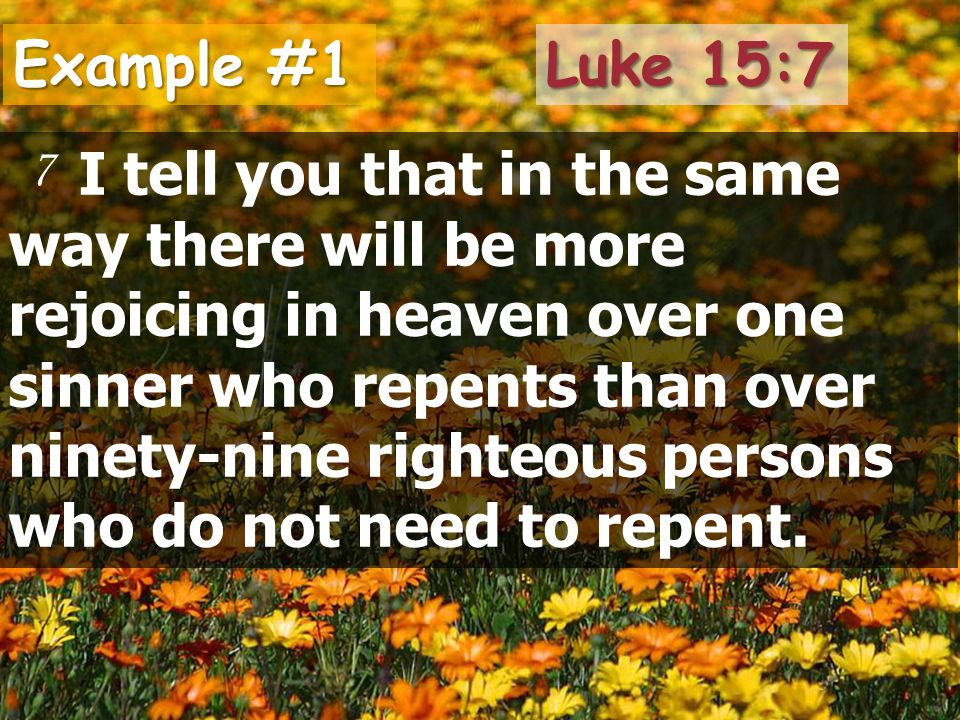 Example #1 I tell you that in the same way there will be more rejoicing in heaven over one sinner who repents than over ninety-nine righteous persons who do not need to repent.
