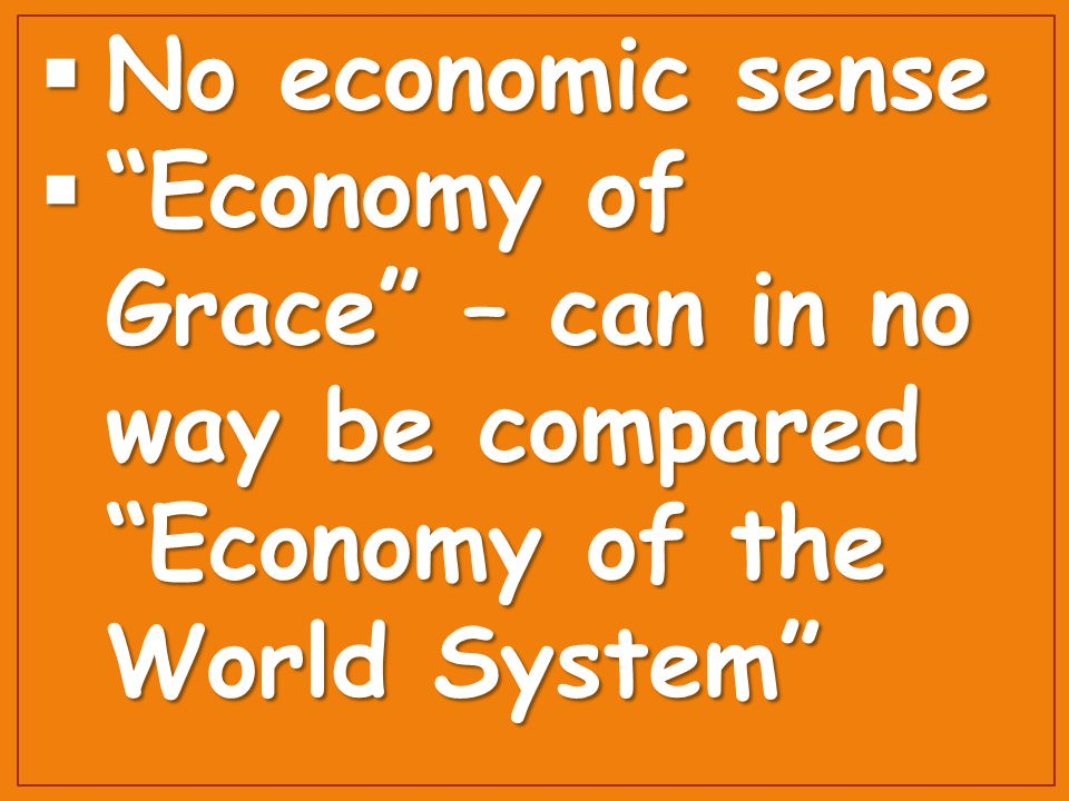  No economic sense  Economy of Grace – can in no way be compared Economy of the World System