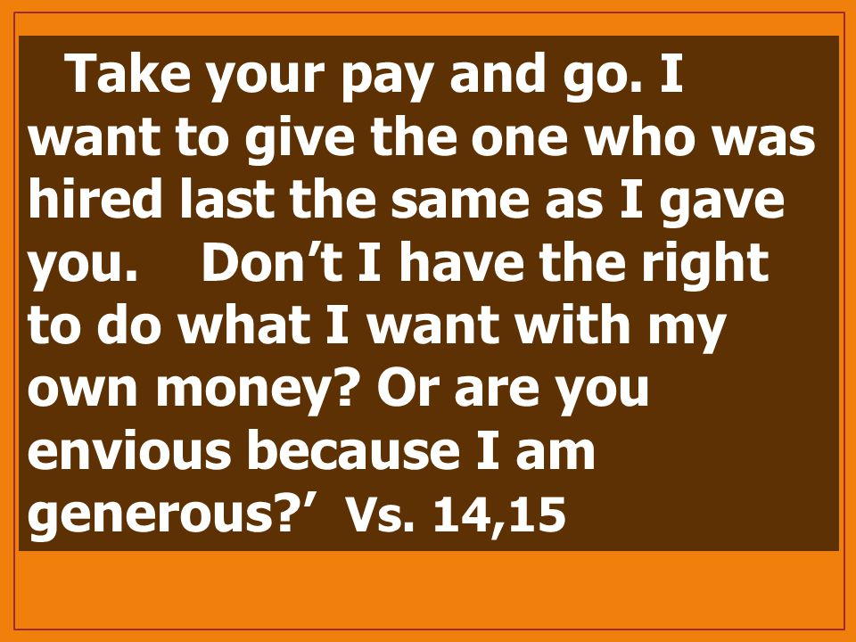 Take your pay and go. I want to give the one who was hired last the same as I gave you.
